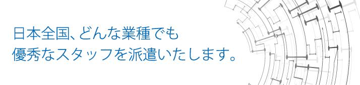 日本全国、どんな業種でも優秀なスタッフを派遣いたします。